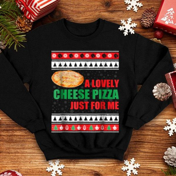 Beautiful A Lovely Cheese Pizza Just For Me Funny Holiday Xmas shirt