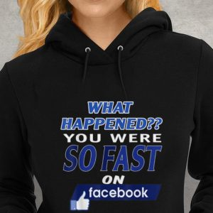 Hot What Happened You Were So Fast On The Facebook shirt