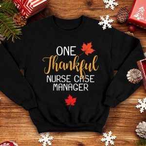 Original Nurse Case Manager Thanksgiving Day Thankful Gift shirt