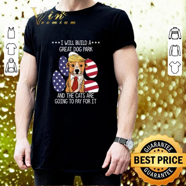 Best Trump I will build a great dog park the cats are going to pay shirt