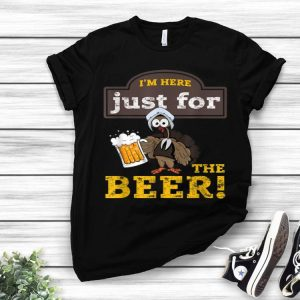 Nice I'm Here Just For The Beer Turkey Beer Thanksgiving shirt
