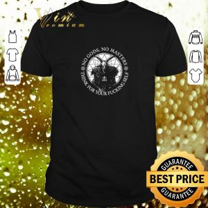 Premium No gods no masters think for your fucking self shirt