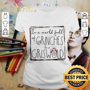Pretty In A World Full Of Grinches Be A Griswold Christmas shirt