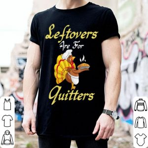 Pretty Leftovers Are For Quitters Funny Thanksgiving Turkey Gift shirt