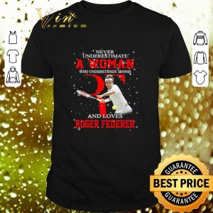 Awesome Never underestimate a woman who tennis loves Roger Federer shirt