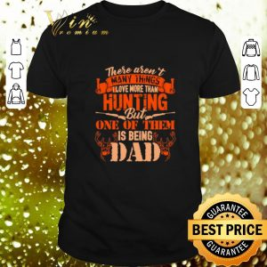 Awesome There aren't many things i love more than hunting but one of dad shirt