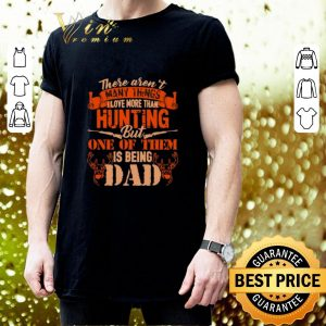 Awesome There aren't many things i love more than hunting but one of dad shirt 2
