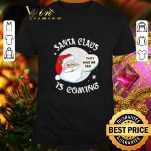 Best Santa claus that's what she said is coming Christmas shirt