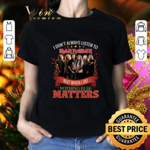 Pretty I don't always listen to Iron Maiden but when i do nothing else matters shirt 1