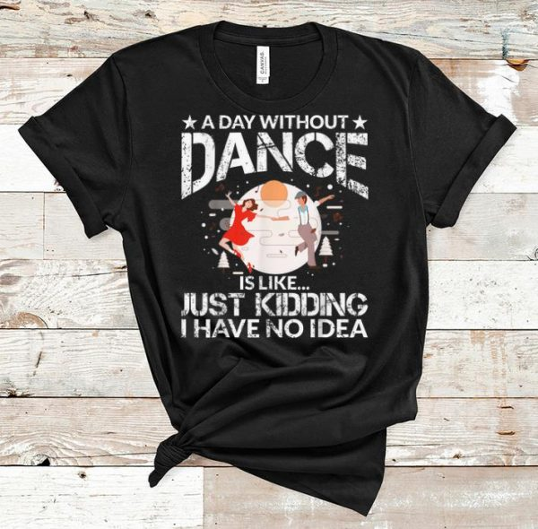 Original A Day Without Dance Is Like Just Kidding I Have No Idea shirt