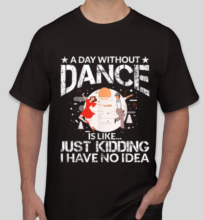 Original A Day Without Dance Is Like Just Kidding I Have No Idea shirt 4 - Original A Day Without Dance Is Like Just Kidding I Have No Idea shirt