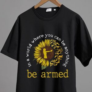 Premium Sunflower In A World Where You Can Be Anything Be Armed shirt