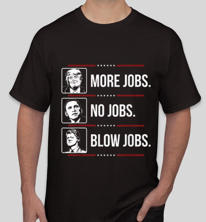 Awesome Trump More Jobs Obama No Jobs Bill Cinton Blow Jobs shirt 4 - Awesome Trump More Jobs Obama No Jobs Bill Cinton Blow Jobs shirt