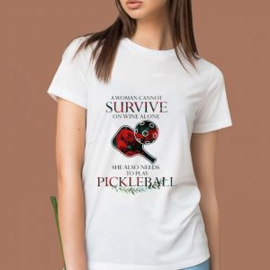 Pretty A Woman Cannot Survive On Wine Alone She Also Needs To Play Pickleball shirt