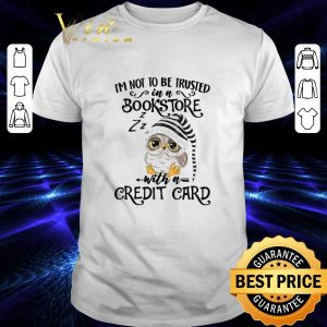 Best Owl I'm not to be trusted in a bookstore with a credit card shirt