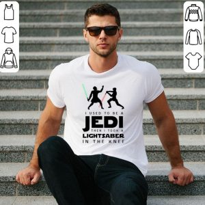 I Used To Be A Jedi Then I Took A Lightsaber In The Knee shirt
