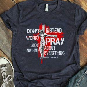 Jesus Don't Worry About Anything Instead Pray About Everything Philippians 46 shirt