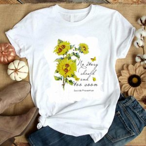 Pretty Sunflowers no story should end too soon Suicide Prevention shirt