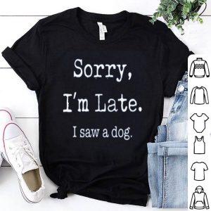 Sorry I'm Late I Saw A Cute Dog shirt