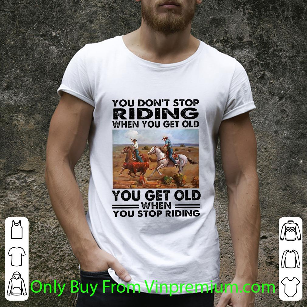 Awesome You Don't Stop Riding When You Get Old You Get Old When You Stop Riding shirt