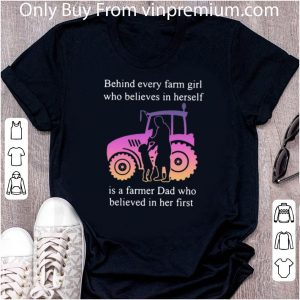 Great Behind Every Farm Girl Who Believes In Herself Is A Farmer Dad Who Father's Day shirt