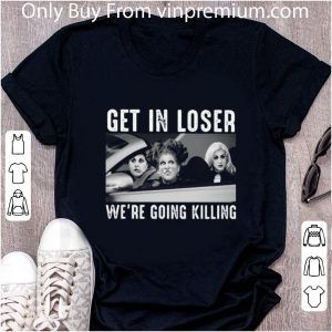 Awesome Halloween Girls Get In Loser We're Going Killing shirt
