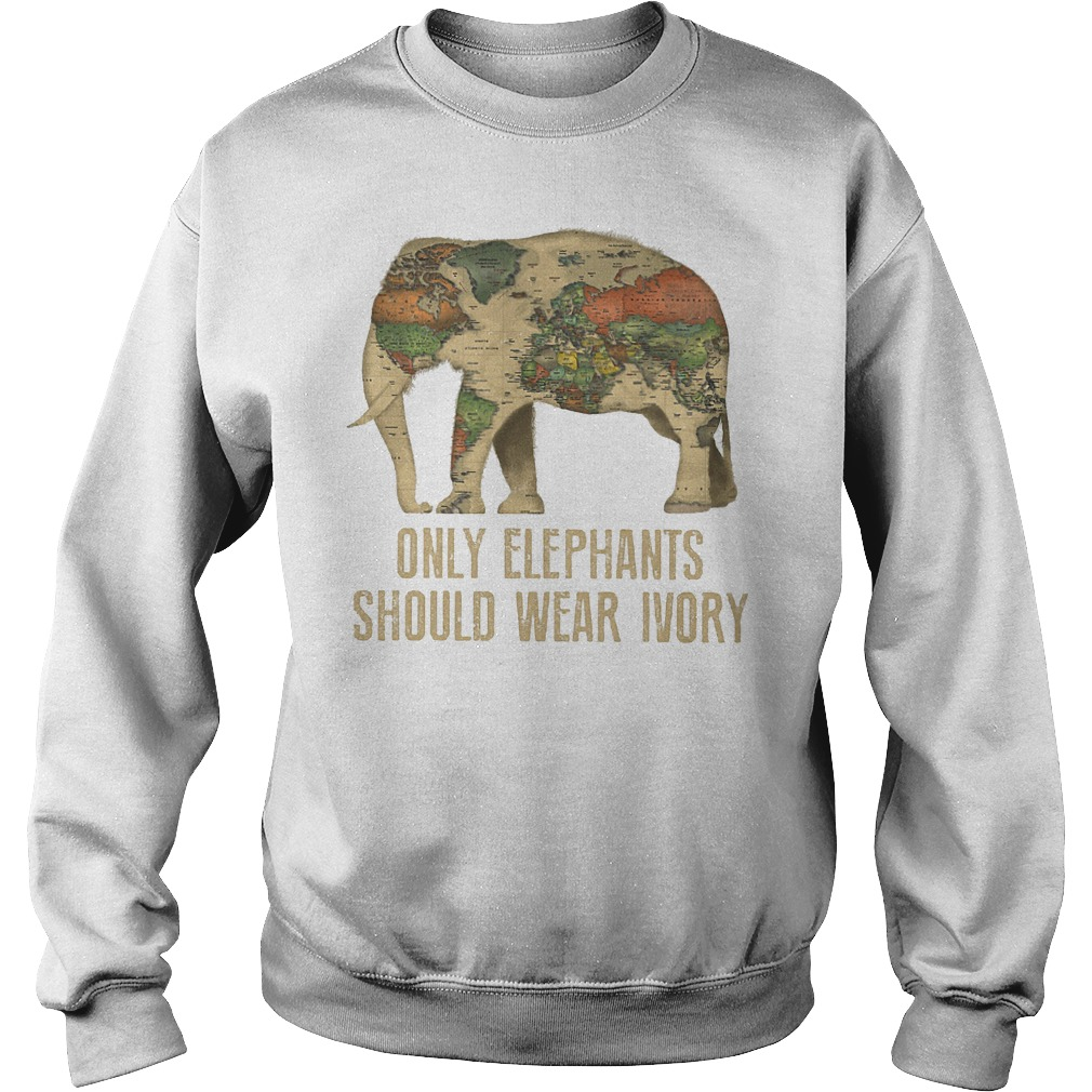 Only Elephants Should Wear Ivory T-Shirt Sweat Shirt