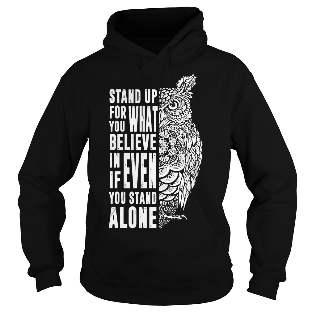 Stand Up For What You Believe In Even If You Stand Alone T-Shirt Hoodie