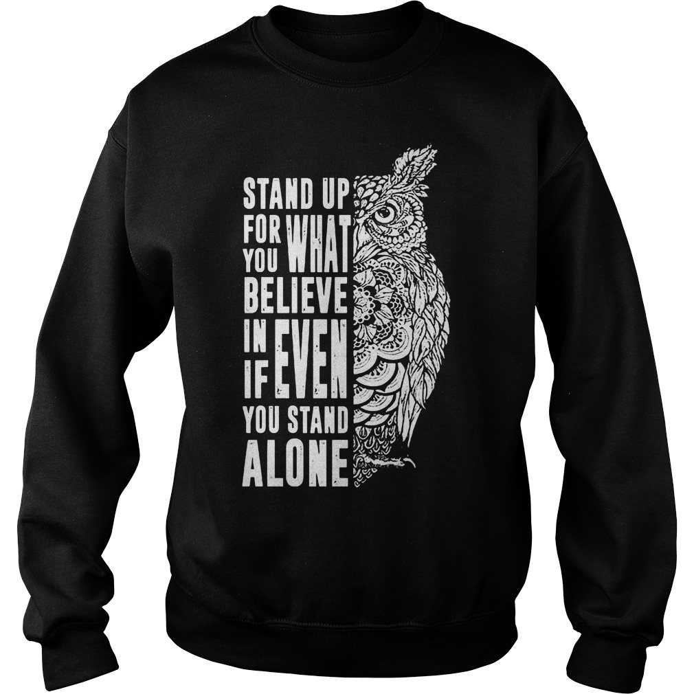 Stand Up For What You Believe In Even If You Stand Alone T-Shirt Sweat Shirt