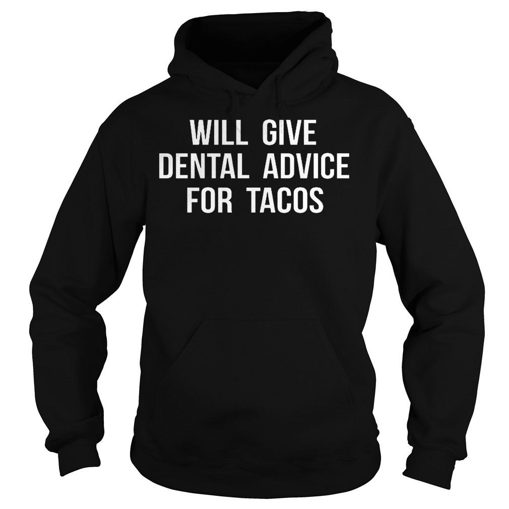 Nice Shirt Will Give Dental Advice For Tacos Shirt Hoodie