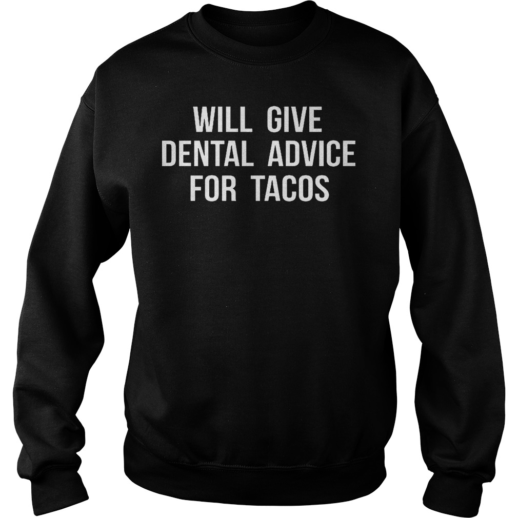 Nice Shirt Will Give Dental Advice For Tacos Shirt Sweatshirt Unisex