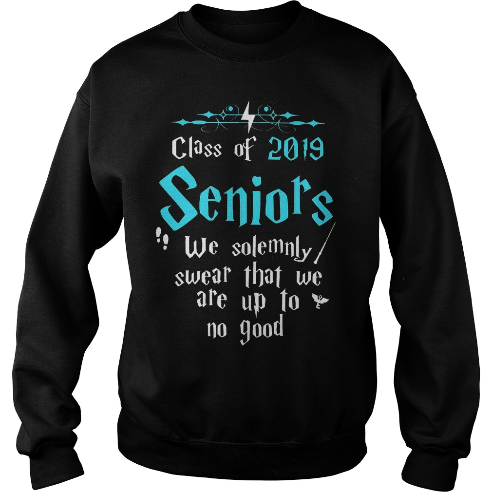 Official Class of 2019 Seniors We solemnly swear that we are up to no good Shirt Sweatshirt Unisex