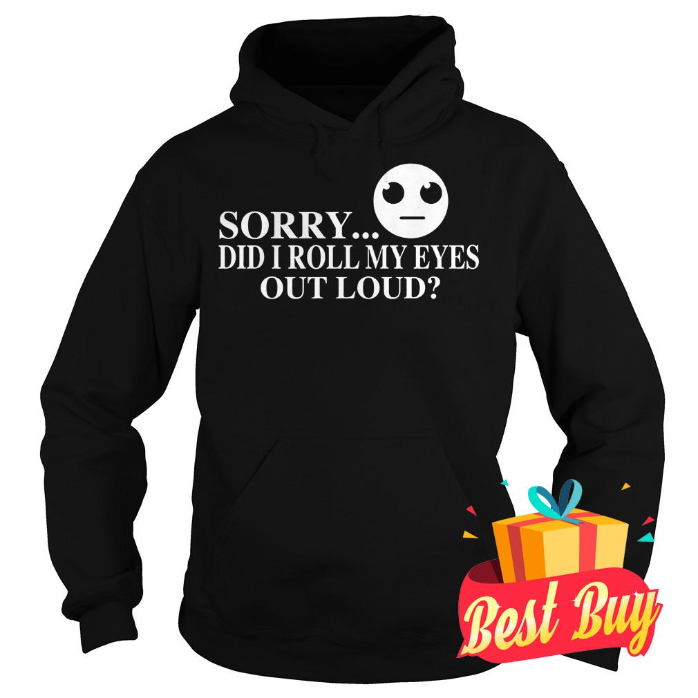 Official Sorry did I roll my eyes out loud Shirt Hoodie