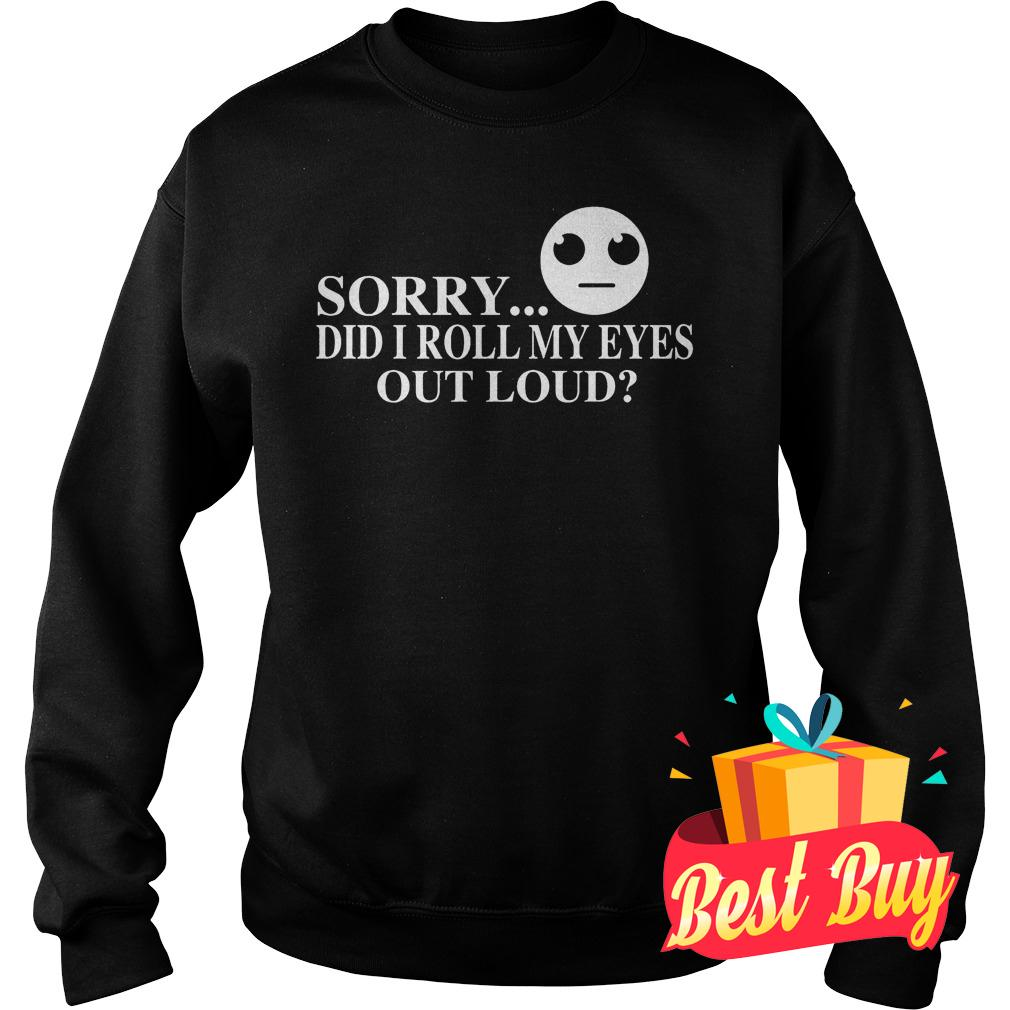 Official Sorry did I roll my eyes out loud Shirt Sweatshirt Unisex