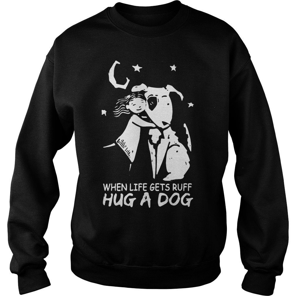 Official When life gets ruff hug a dog T-Shirt Sweatshirt Unisex