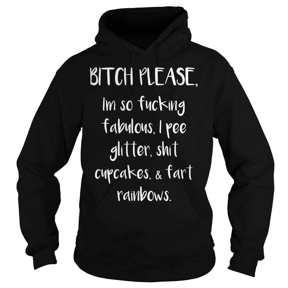 Original Bitch Please I'm So Fucking Fabulous I Pee Glitter Shit Cupcakes Fart Rainbow Shirt Hoodie