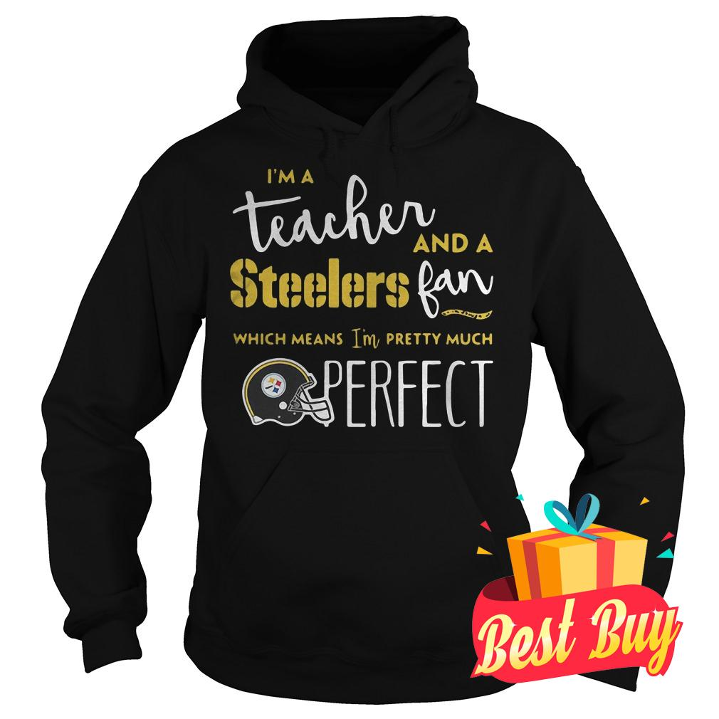 Original I'm a teacher and a Steelers fan which means I'm pretty much perfect shirt Hoodie