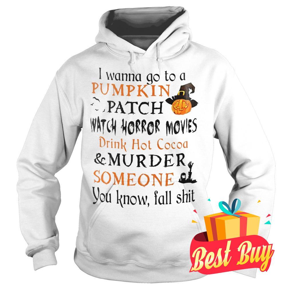 Original I wanna go to a pumpkin patch watch horror movies drink hot cocoa murder someone shirt Hoodie