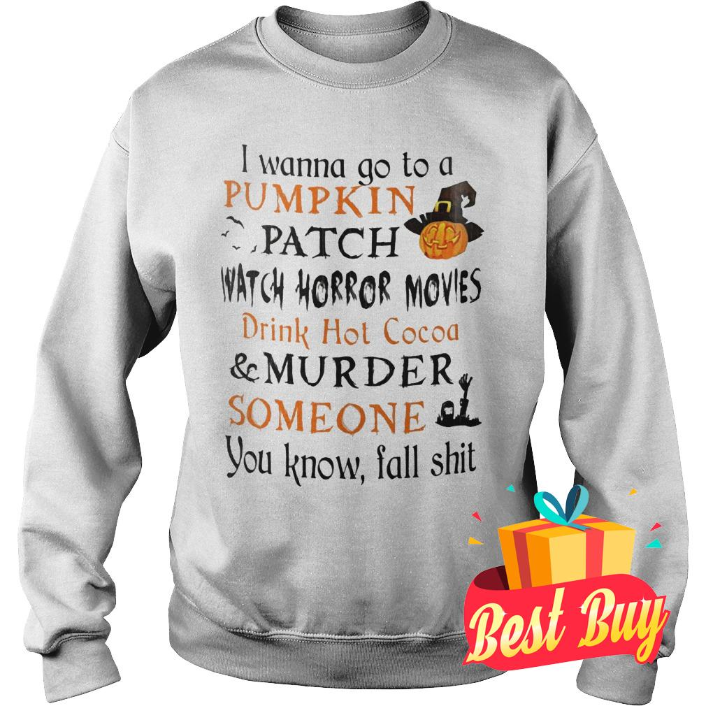 Original I wanna go to a pumpkin patch watch horror movies drink hot cocoa murder someone shirt Sweatshirt Unisex