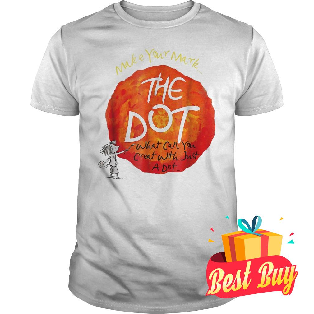 Original Make your mark the dot what can you crat with just a dot shirt