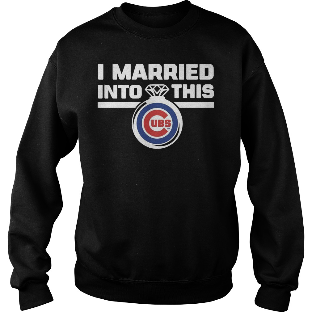 Chicago Cubs i married into this shirt Sweatshirt Unisex