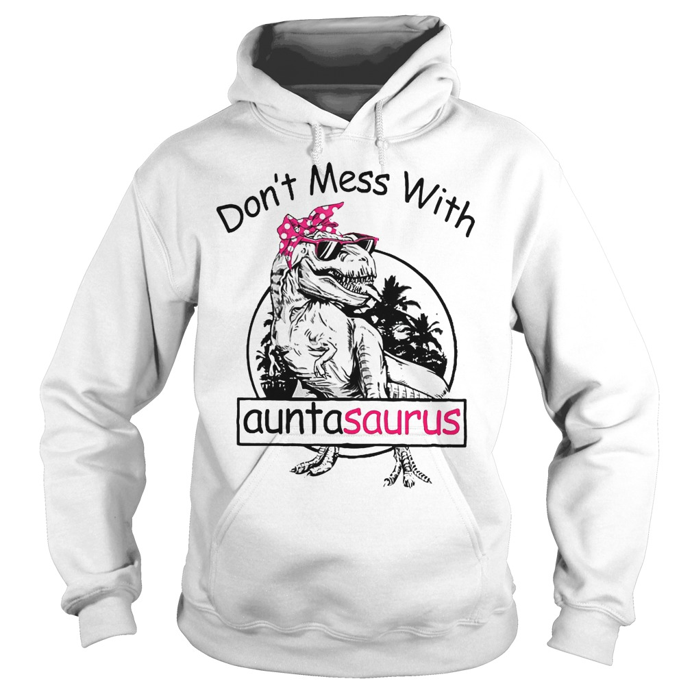 Don't mess with auntasaurus shirt Hoodie