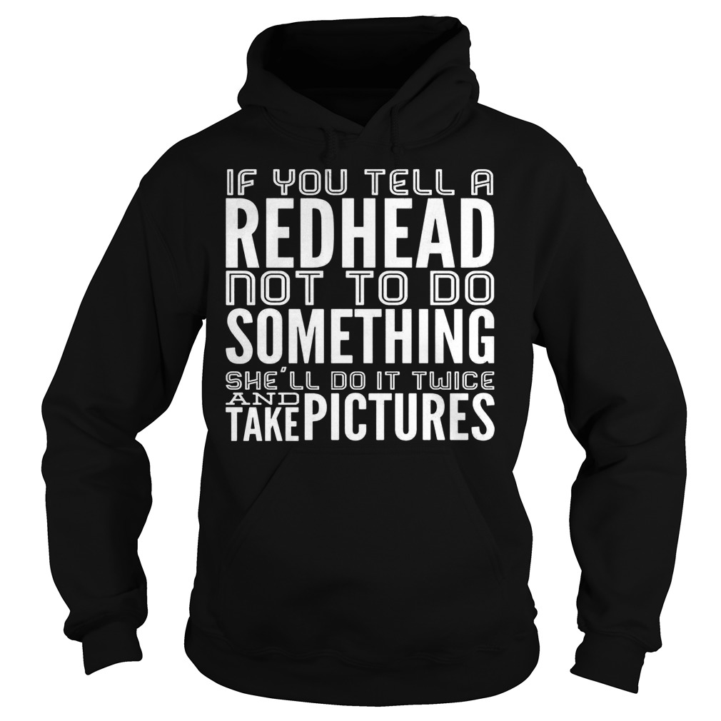 If you tell a Redhead not to do something she'll do it twice shirt shirt Hoodie