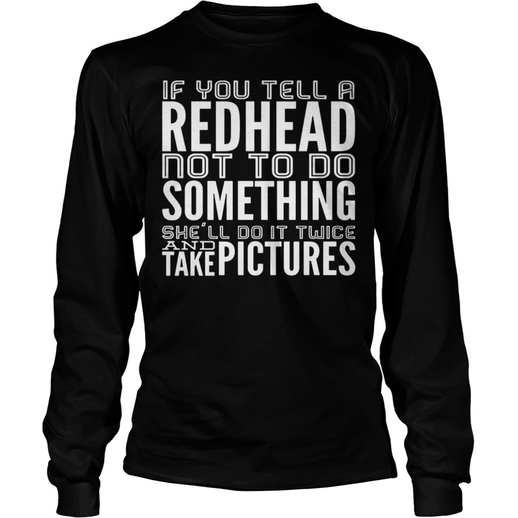 If you tell a Redhead not to do something she'll do it twice shirt shirt Longsleeve Tee Unisex