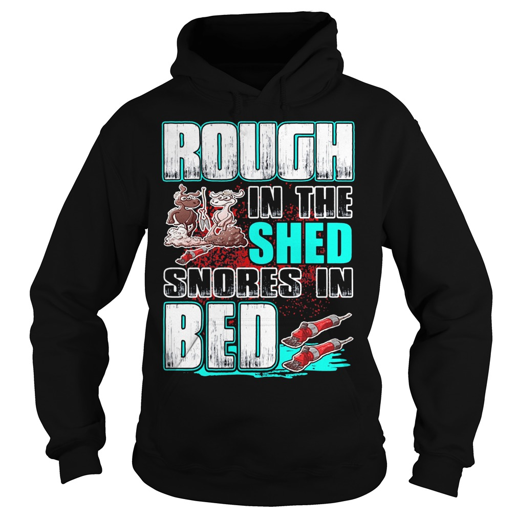 Rough in the shed snores in bed shirt Hoodie