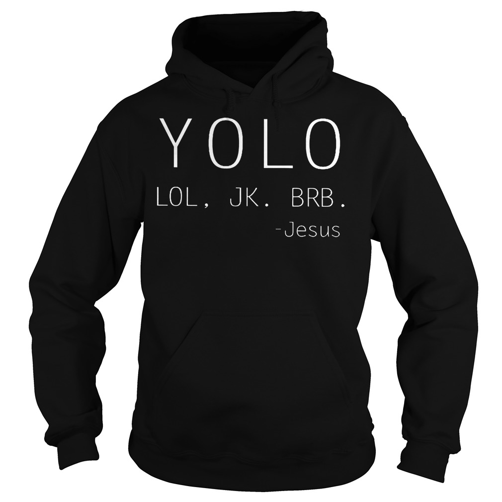 Yolo Lol Jk Brb Jesus shirt Hoodie