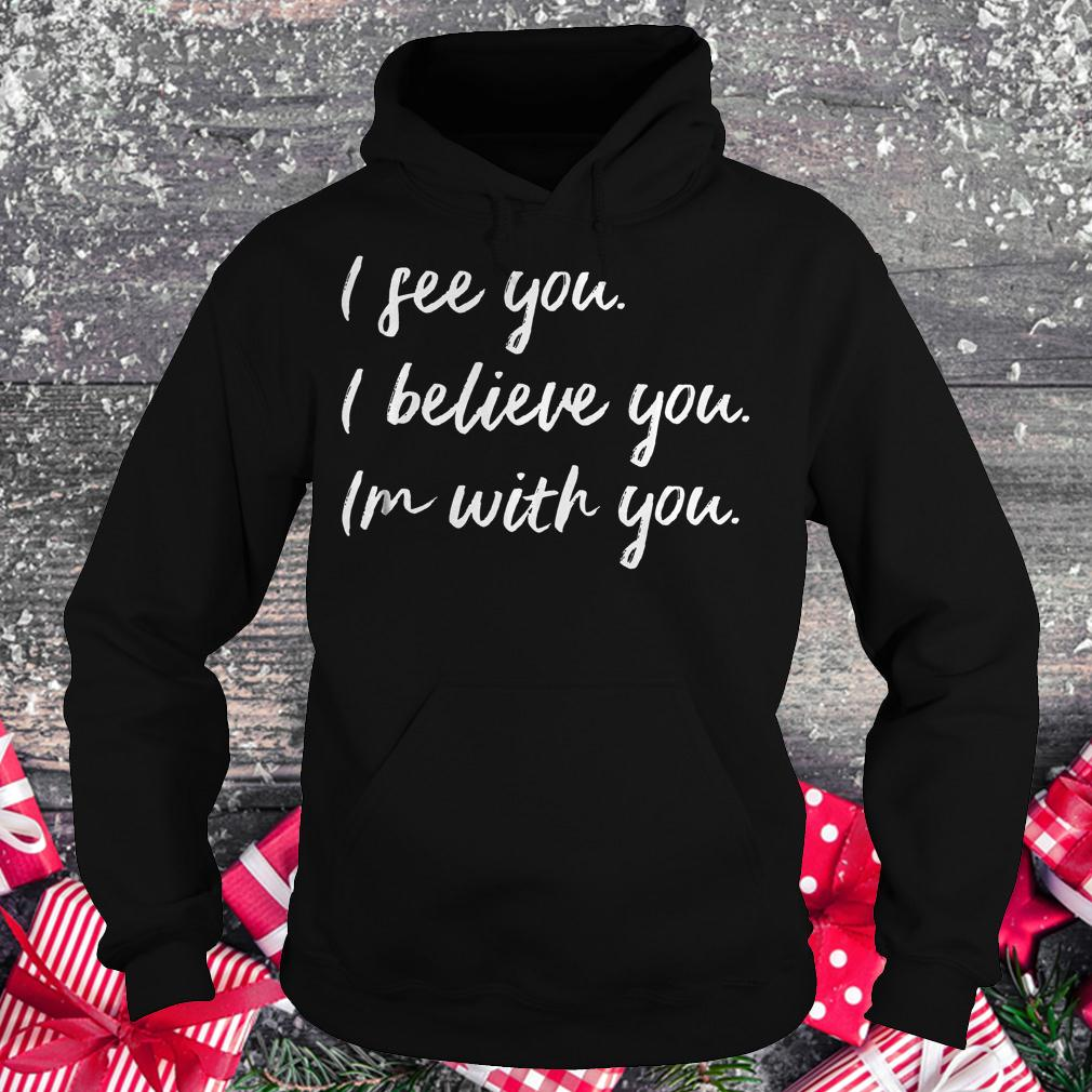 I see you i believe you im with you shirt Hoodie