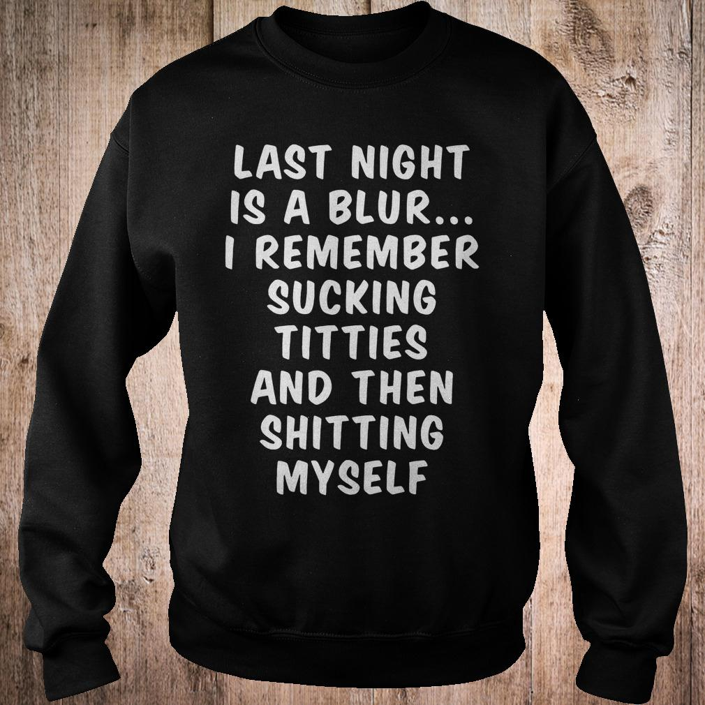 Official Last night is a blur i remember sucking titties and then shitting myself T-Shirt Sweatshirt Unisex