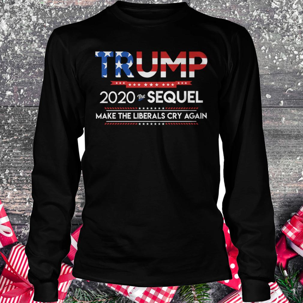 Official Trump 2020 the sequel make the librals cry again shirt Longsleeve Tee Unisex