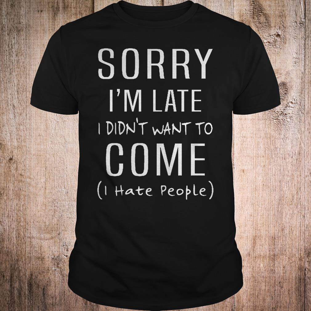 Original Sorry i'm late i didn't want to come i hate people shirt